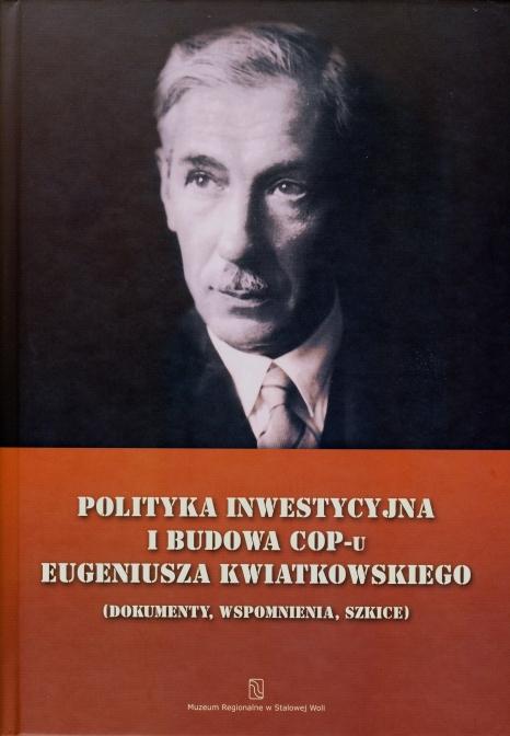 Polityka inwestycyjna i budowa COP-u Eugeniusza Kwiatkowskiego (dokumenty, wspomnienia, szkice).
